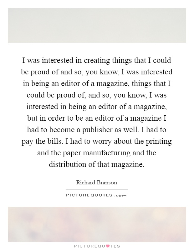 I was interested in creating things that I could be proud of and so, you know, I was interested in being an editor of a magazine, things that I could be proud of, and so, you know, I was interested in being an editor of a magazine, but in order to be an editor of a magazine I had to become a publisher as well. I had to pay the bills. I had to worry about the printing and the paper manufacturing and the distribution of that magazine Picture Quote #1