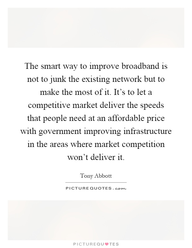 The smart way to improve broadband is not to junk the existing network but to make the most of it. It's to let a competitive market deliver the speeds that people need at an affordable price with government improving infrastructure in the areas where market competition won't deliver it Picture Quote #1