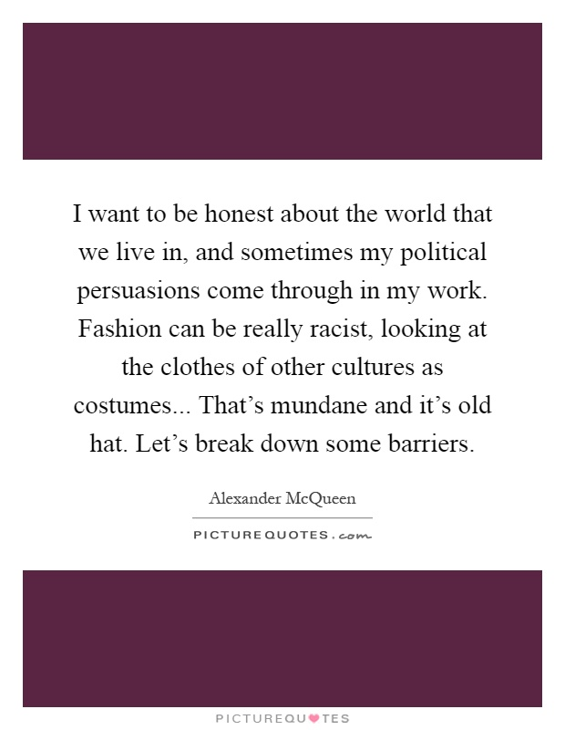 I want to be honest about the world that we live in, and sometimes my political persuasions come through in my work. Fashion can be really racist, looking at the clothes of other cultures as costumes... That's mundane and it's old hat. Let's break down some barriers Picture Quote #1