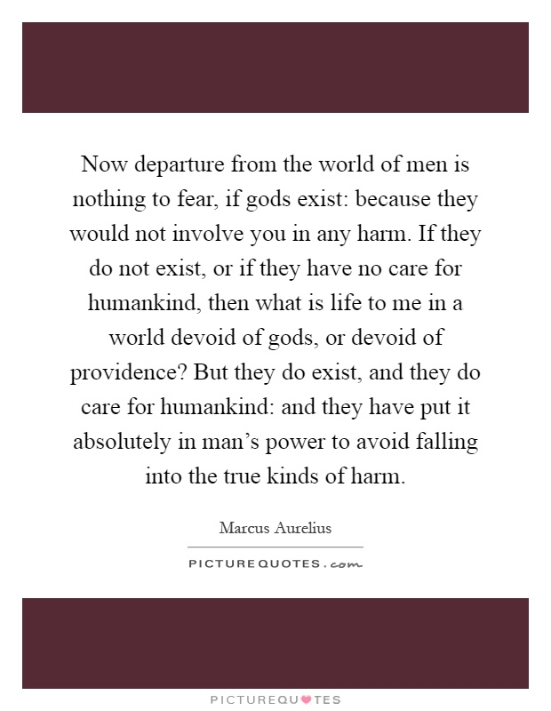 Now departure from the world of men is nothing to fear, if gods exist: because they would not involve you in any harm. If they do not exist, or if they have no care for humankind, then what is life to me in a world devoid of gods, or devoid of providence? But they do exist, and they do care for humankind: and they have put it absolutely in man's power to avoid falling into the true kinds of harm Picture Quote #1