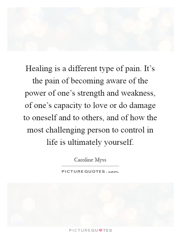 Healing is a different type of pain. It's the pain of becoming aware of the power of one's strength and weakness, of one's capacity to love or do damage to oneself and to others, and of how the most challenging person to control in life is ultimately yourself Picture Quote #1