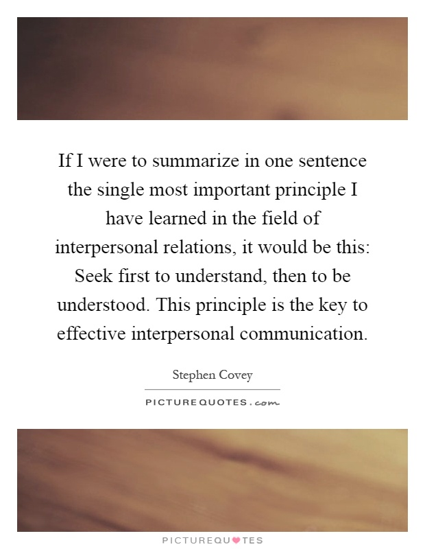 If I were to summarize in one sentence the single most important principle I have learned in the field of interpersonal relations, it would be this: Seek first to understand, then to be understood. This principle is the key to effective interpersonal communication Picture Quote #1