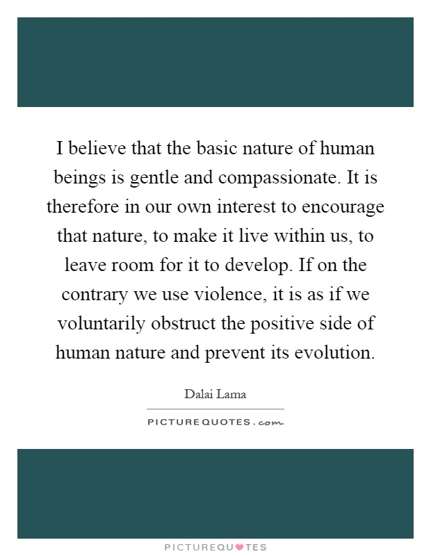 I believe that the basic nature of human beings is gentle and compassionate. It is therefore in our own interest to encourage that nature, to make it live within us, to leave room for it to develop. If on the contrary we use violence, it is as if we voluntarily obstruct the positive side of human nature and prevent its evolution Picture Quote #1