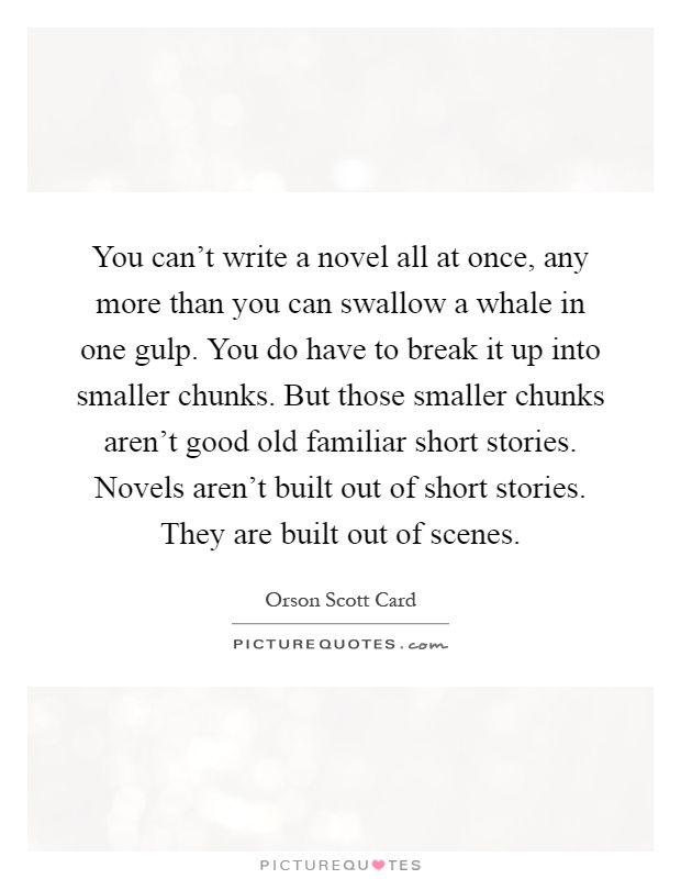 You can't write a novel all at once, any more than you can swallow a whale in one gulp. You do have to break it up into smaller chunks. But those smaller chunks aren't good old familiar short stories. Novels aren't built out of short stories. They are built out of scenes Picture Quote #1