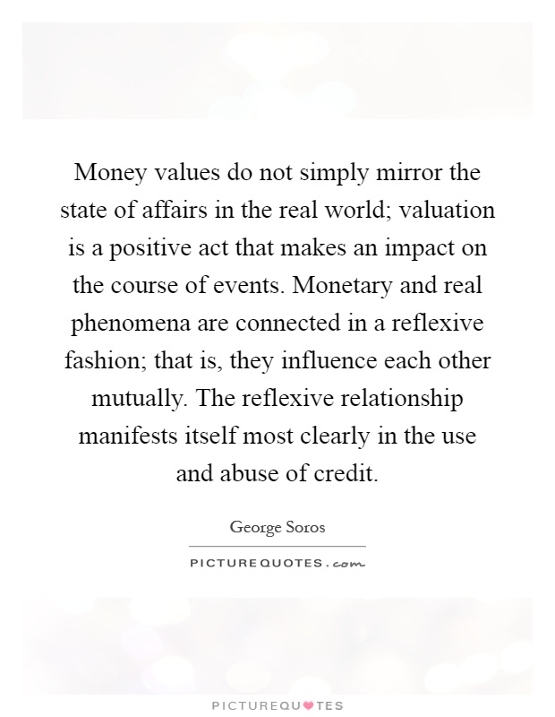 Money values do not simply mirror the state of affairs in the real world; valuation is a positive act that makes an impact on the course of events. Monetary and real phenomena are connected in a reflexive fashion; that is, they influence each other mutually. The reflexive relationship manifests itself most clearly in the use and abuse of credit Picture Quote #1