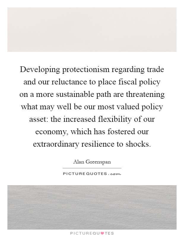 Developing protectionism regarding trade and our reluctance to place fiscal policy on a more sustainable path are threatening what may well be our most valued policy asset: the increased flexibility of our economy, which has fostered our extraordinary resilience to shocks Picture Quote #1