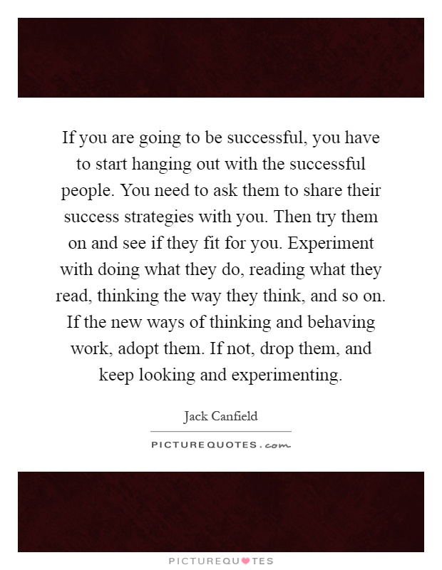 If you are going to be successful, you have to start hanging out with the successful people. You need to ask them to share their success strategies with you. Then try them on and see if they fit for you. Experiment with doing what they do, reading what they read, thinking the way they think, and so on. If the new ways of thinking and behaving work, adopt them. If not, drop them, and keep looking and experimenting Picture Quote #1