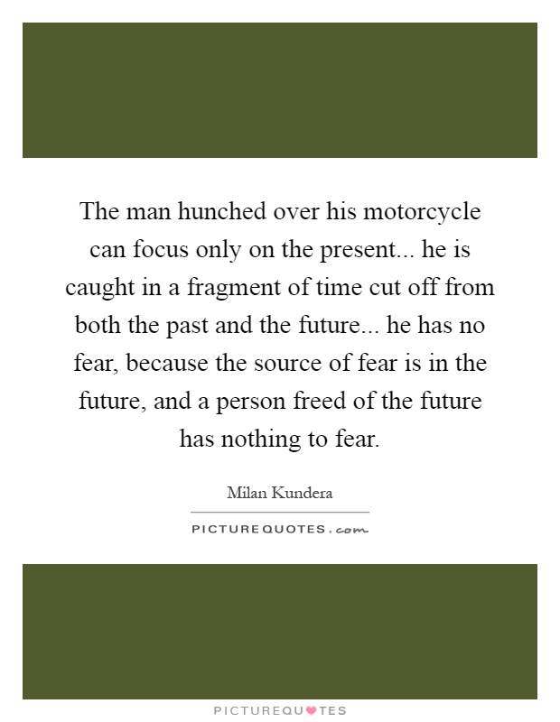 The man hunched over his motorcycle can focus only on the present... he is caught in a fragment of time cut off from both the past and the future... he has no fear, because the source of fear is in the future, and a person freed of the future has nothing to fear Picture Quote #1
