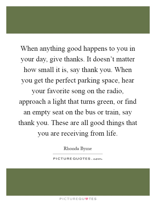 When anything good happens to you in your day, give thanks. It doesn't matter how small it is, say thank you. When you get the perfect parking space, hear your favorite song on the radio, approach a light that turns green, or find an empty seat on the bus or train, say thank you. These are all good things that you are receiving from life Picture Quote #1