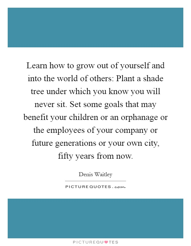 Learn how to grow out of yourself and into the world of others: Plant a shade tree under which you know you will never sit. Set some goals that may benefit your children or an orphanage or the employees of your company or future generations or your own city, fifty years from now Picture Quote #1