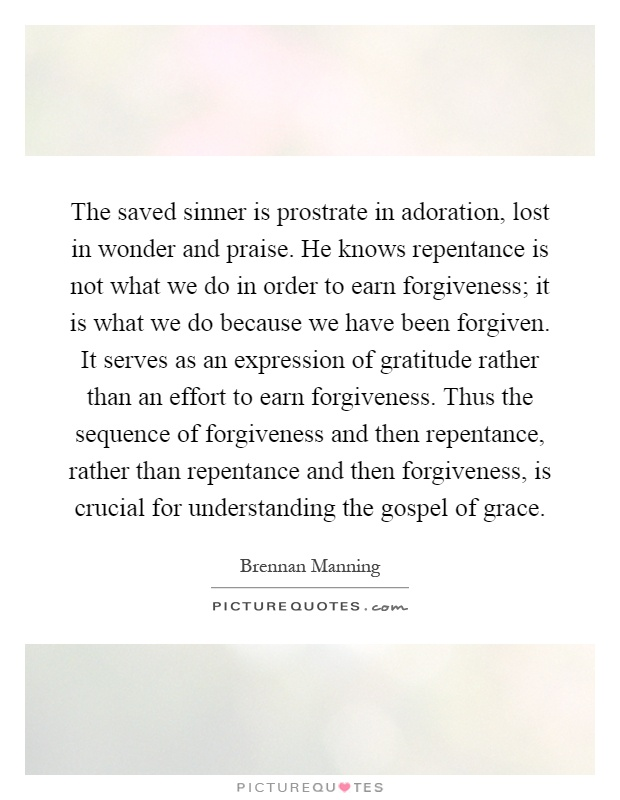 The saved sinner is prostrate in adoration, lost in wonder and praise. He knows repentance is not what we do in order to earn forgiveness; it is what we do because we have been forgiven. It serves as an expression of gratitude rather than an effort to earn forgiveness. Thus the sequence of forgiveness and then repentance, rather than repentance and then forgiveness, is crucial for understanding the gospel of grace Picture Quote #1