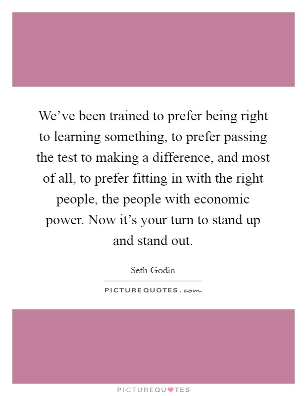 We've been trained to prefer being right to learning something, to prefer passing the test to making a difference, and most of all, to prefer fitting in with the right people, the people with economic power. Now it's your turn to stand up and stand out Picture Quote #1