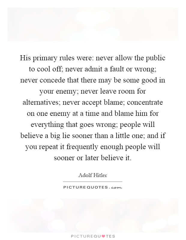 His primary rules were: never allow the public to cool off; never admit a fault or wrong; never concede that there may be some good in your enemy; never leave room for alternatives; never accept blame; concentrate on one enemy at a time and blame him for everything that goes wrong; people will believe a big lie sooner than a little one; and if you repeat it frequently enough people will sooner or later believe it Picture Quote #1