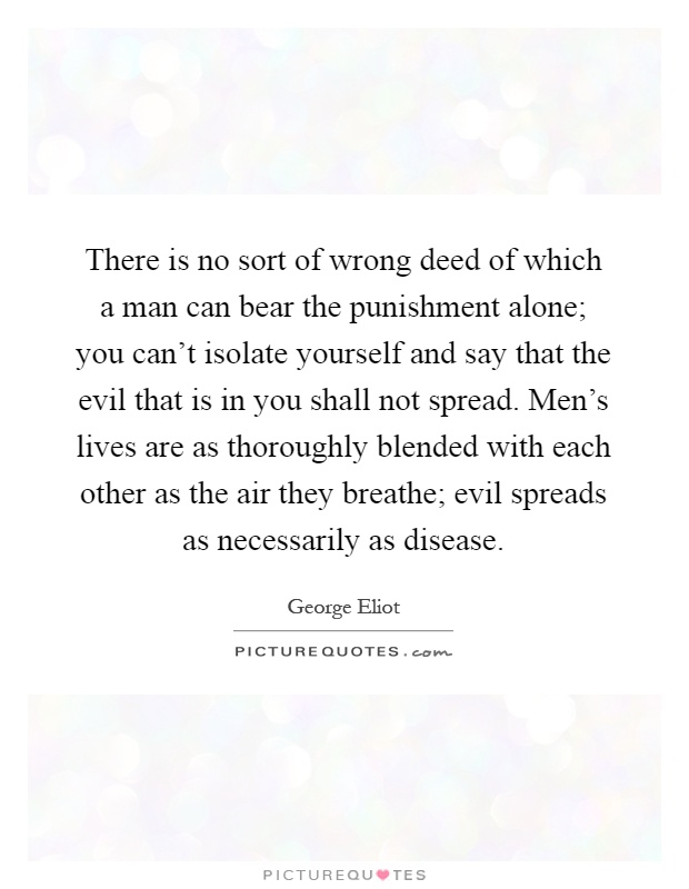 There is no sort of wrong deed of which a man can bear the punishment alone; you can't isolate yourself and say that the evil that is in you shall not spread. Men's lives are as thoroughly blended with each other as the air they breathe; evil spreads as necessarily as disease Picture Quote #1