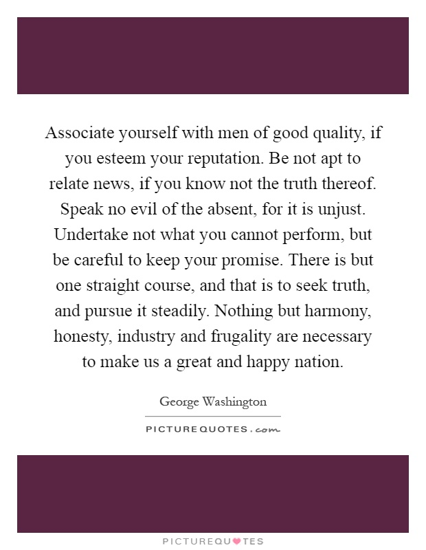 Associate yourself with men of good quality, if you esteem your reputation. Be not apt to relate news, if you know not the truth thereof. Speak no evil of the absent, for it is unjust. Undertake not what you cannot perform, but be careful to keep your promise. There is but one straight course, and that is to seek truth, and pursue it steadily. Nothing but harmony, honesty, industry and frugality are necessary to make us a great and happy nation Picture Quote #1
