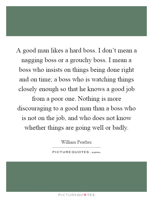 A good man likes a hard boss. I don't mean a nagging boss or a grouchy boss. I mean a boss who insists on things being done right and on time; a boss who is watching things closely enough so that he knows a good job from a poor one. Nothing is more discouraging to a good man than a boss who is not on the job, and who does not know whether things are going well or badly Picture Quote #1