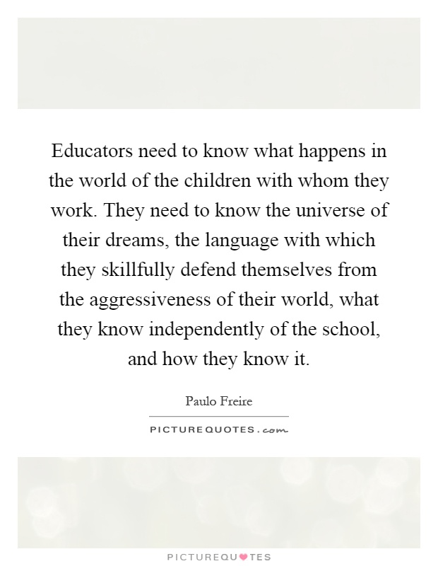 Educators need to know what happens in the world of the children with whom they work. They need to know the universe of their dreams, the language with which they skillfully defend themselves from the aggressiveness of their world, what they know independently of the school, and how they know it Picture Quote #1
