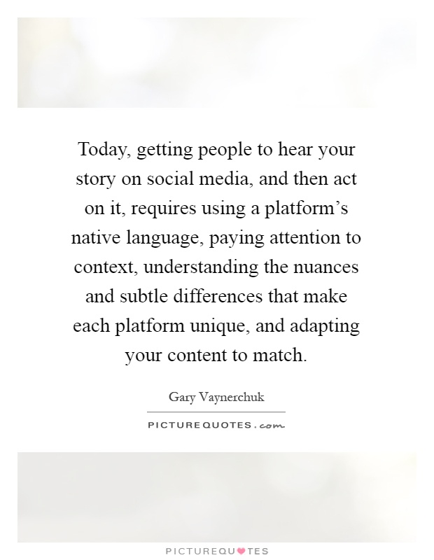 Today, getting people to hear your story on social media, and then act on it, requires using a platform's native language, paying attention to context, understanding the nuances and subtle differences that make each platform unique, and adapting your content to match Picture Quote #1