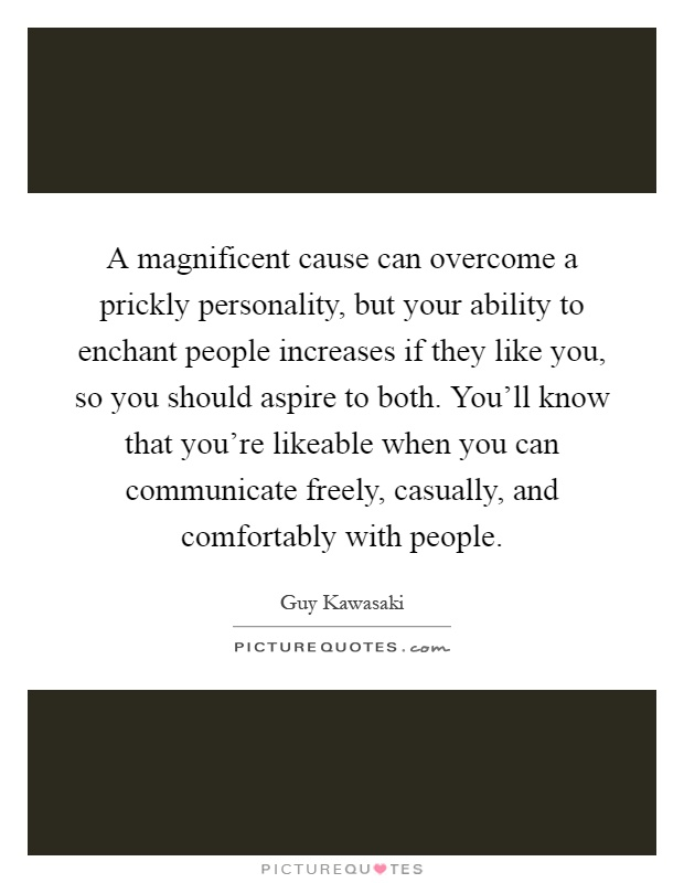 A magnificent cause can overcome a prickly personality, but your ability to enchant people increases if they like you, so you should aspire to both. You'll know that you're likeable when you can communicate freely, casually, and comfortably with people Picture Quote #1