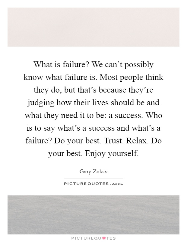 What is failure? We can't possibly know what failure is. Most people think they do, but that's because they're judging how their lives should be and what they need it to be: a success. Who is to say what's a success and what's a failure? Do your best. Trust. Relax. Do your best. Enjoy yourself Picture Quote #1