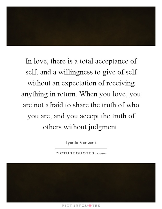 In love, there is a total acceptance of self, and a willingness to give of self without an expectation of receiving anything in return. When you love, you are not afraid to share the truth of who you are, and you accept the truth of others without judgment Picture Quote #1
