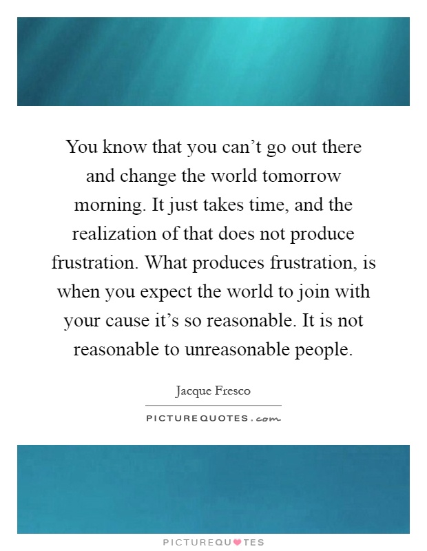 You know that you can't go out there and change the world tomorrow morning. It just takes time, and the realization of that does not produce frustration. What produces frustration, is when you expect the world to join with your cause it's so reasonable. It is not reasonable to unreasonable people Picture Quote #1
