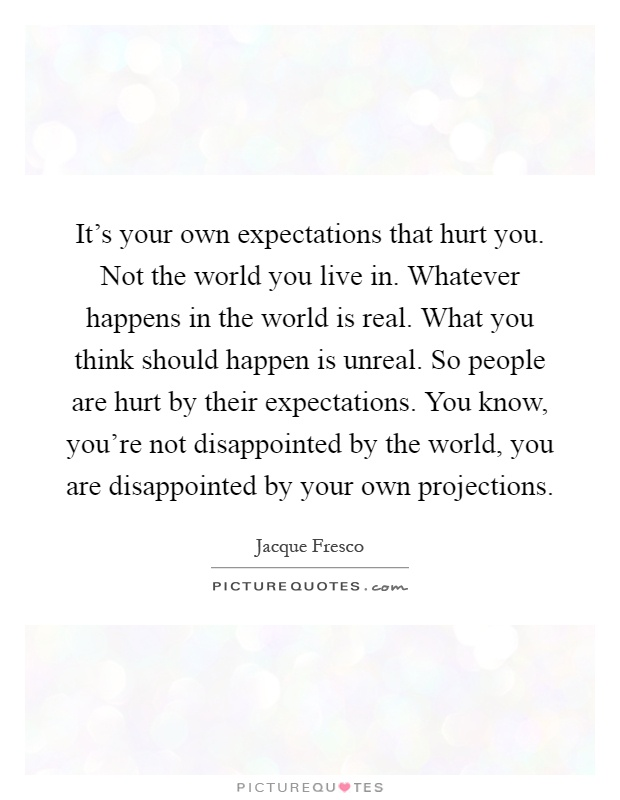 It's your own expectations that hurt you. Not the world you live in. Whatever happens in the world is real. What you think should happen is unreal. So people are hurt by their expectations. You know, you're not disappointed by the world, you are disappointed by your own projections Picture Quote #1