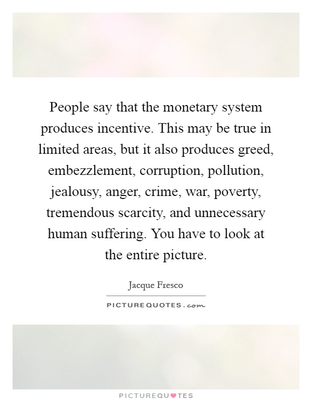People say that the monetary system produces incentive. This may be true in limited areas, but it also produces greed, embezzlement, corruption, pollution, jealousy, anger, crime, war, poverty, tremendous scarcity, and unnecessary human suffering. You have to look at the entire picture Picture Quote #1