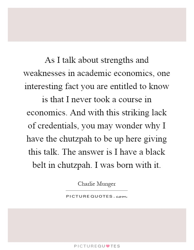 As I talk about strengths and weaknesses in academic economics, one interesting fact you are entitled to know is that I never took a course in economics. And with this striking lack of credentials, you may wonder why I have the chutzpah to be up here giving this talk. The answer is I have a black belt in chutzpah. I was born with it Picture Quote #1