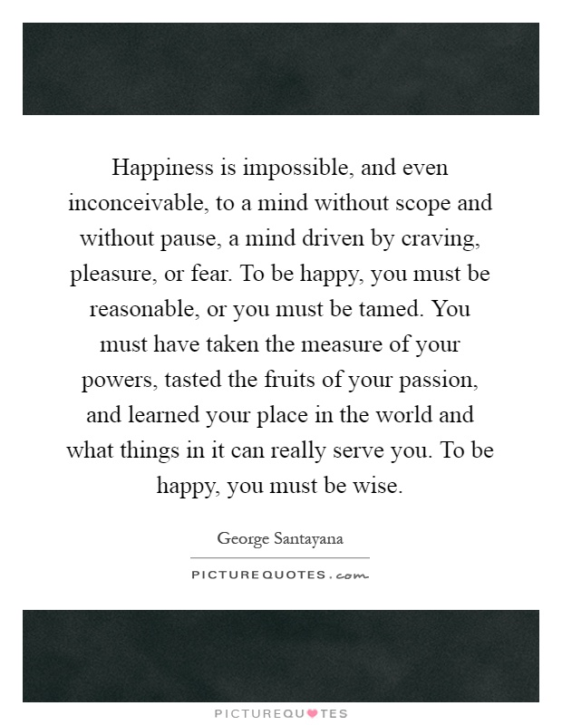 Happiness is impossible, and even inconceivable, to a mind without scope and without pause, a mind driven by craving, pleasure, or fear. To be happy, you must be reasonable, or you must be tamed. You must have taken the measure of your powers, tasted the fruits of your passion, and learned your place in the world and what things in it can really serve you. To be happy, you must be wise Picture Quote #1