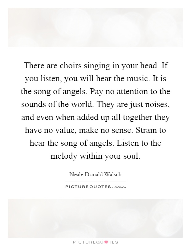 There are choirs singing in your head. If you listen, you will hear the music. It is the song of angels. Pay no attention to the sounds of the world. They are just noises, and even when added up all together they have no value, make no sense. Strain to hear the song of angels. Listen to the melody within your soul Picture Quote #1