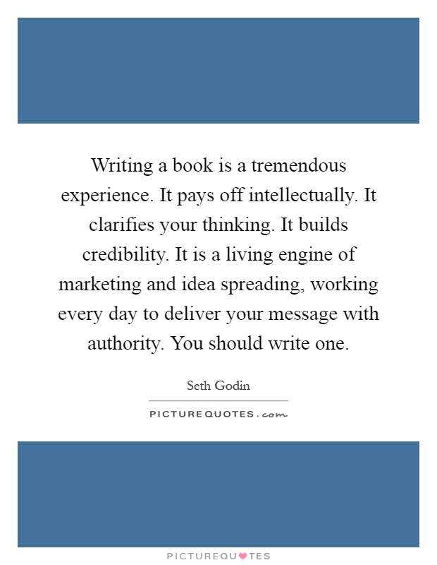 Writing a book is a tremendous experience. It pays off intellectually. It clarifies your thinking. It builds credibility. It is a living engine of marketing and idea spreading, working every day to deliver your message with authority. You should write one Picture Quote #1