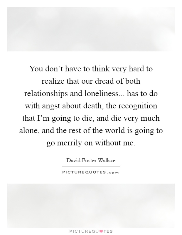 You don't have to think very hard to realize that our dread of both relationships and loneliness... has to do with angst about death, the recognition that I'm going to die, and die very much alone, and the rest of the world is going to go merrily on without me Picture Quote #1