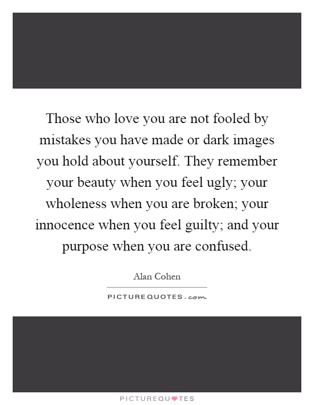 Those who love you are not fooled by mistakes you have made or dark images you hold about yourself. They remember your beauty when you feel ugly; your wholeness when you are broken; your innocence when you feel guilty; and your purpose when you are confused Picture Quote #1