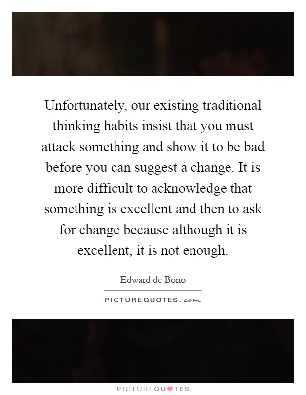 Unfortunately, our existing traditional thinking habits insist that you must attack something and show it to be bad before you can suggest a change. It is more difficult to acknowledge that something is excellent and then to ask for change because although it is excellent, it is not enough Picture Quote #1