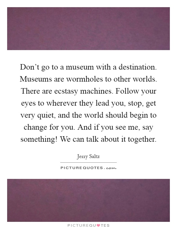 Don't go to a museum with a destination. Museums are wormholes to other worlds. There are ecstasy machines. Follow your eyes to wherever they lead you, stop, get very quiet, and the world should begin to change for you. And if you see me, say something! We can talk about it together Picture Quote #1