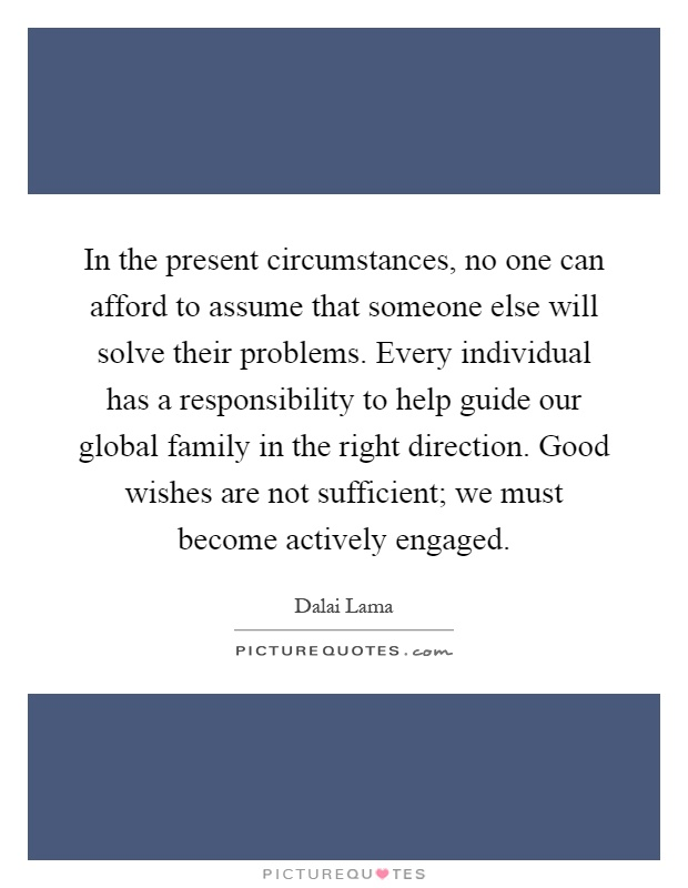 In the present circumstances, no one can afford to assume that someone else will solve their problems. Every individual has a responsibility to help guide our global family in the right direction. Good wishes are not sufficient; we must become actively engaged Picture Quote #1