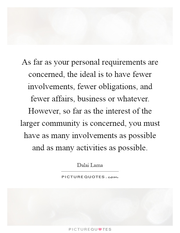 As far as your personal requirements are concerned, the ideal is to have fewer involvements, fewer obligations, and fewer affairs, business or whatever. However, so far as the interest of the larger community is concerned, you must have as many involvements as possible and as many activities as possible Picture Quote #1