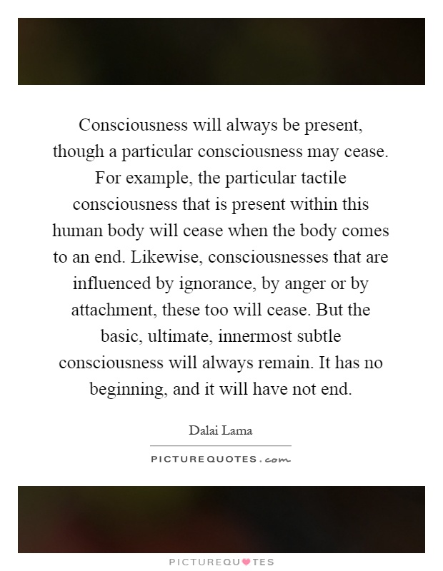 Consciousness will always be present, though a particular consciousness may cease. For example, the particular tactile consciousness that is present within this human body will cease when the body comes to an end. Likewise, consciousnesses that are influenced by ignorance, by anger or by attachment, these too will cease. But the basic, ultimate, innermost subtle consciousness will always remain. It has no beginning, and it will have not end Picture Quote #1