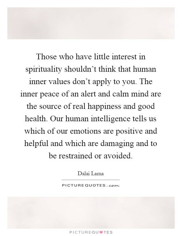 Those who have little interest in spirituality shouldn't think that human inner values don't apply to you. The inner peace of an alert and calm mind are the source of real happiness and good health. Our human intelligence tells us which of our emotions are positive and helpful and which are damaging and to be restrained or avoided Picture Quote #1