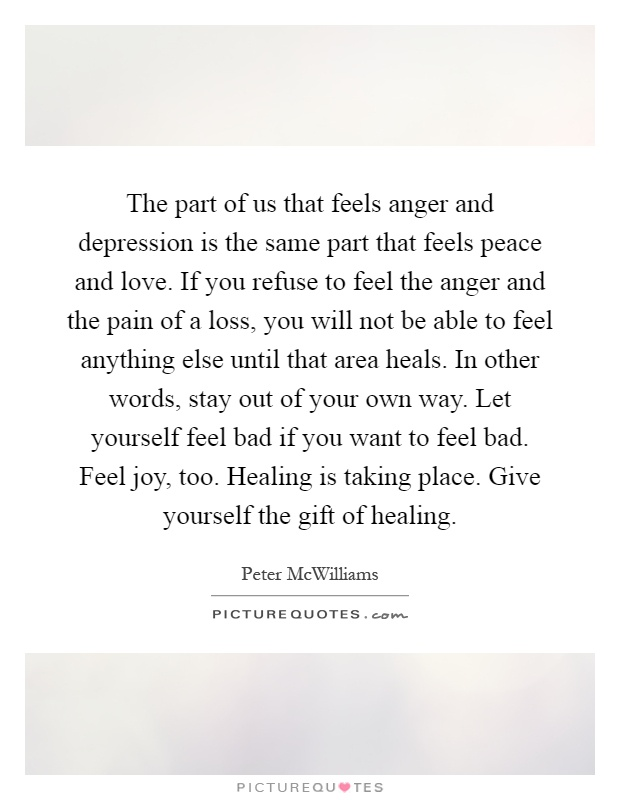 The part of us that feels anger and depression is the same part that feels peace and love. If you refuse to feel the anger and the pain of a loss, you will not be able to feel anything else until that area heals. In other words, stay out of your own way. Let yourself feel bad if you want to feel bad. Feel joy, too. Healing is taking place. Give yourself the gift of healing Picture Quote #1