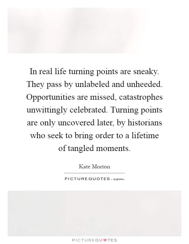 In real life turning points are sneaky. They pass by unlabeled and unheeded. Opportunities are missed, catastrophes unwittingly celebrated. Turning points are only uncovered later, by historians who seek to bring order to a lifetime of tangled moments Picture Quote #1