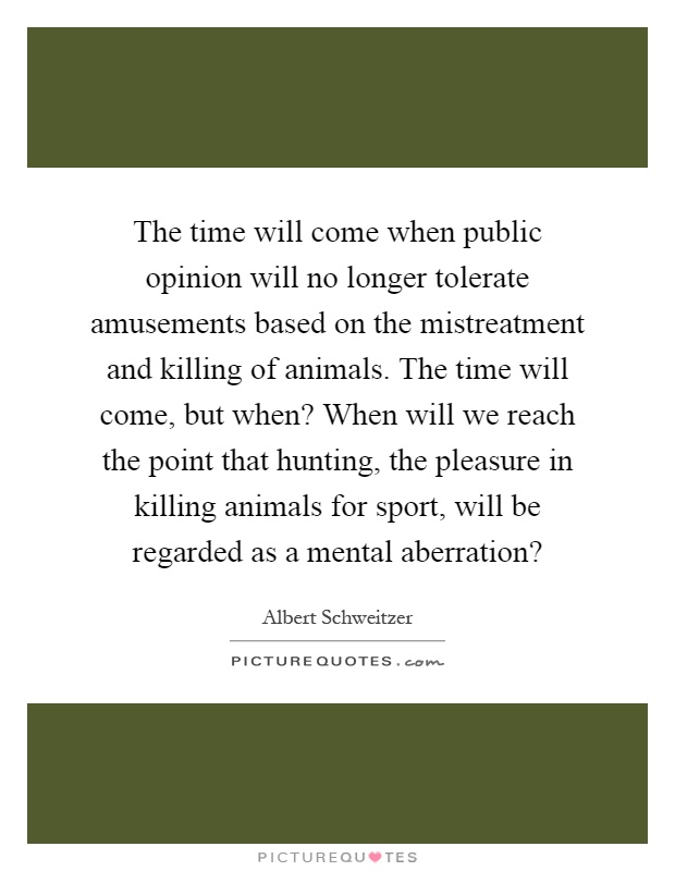 The time will come when public opinion will no longer tolerate amusements based on the mistreatment and killing of animals. The time will come, but when? When will we reach the point that hunting, the pleasure in killing animals for sport, will be regarded as a mental aberration? Picture Quote #1