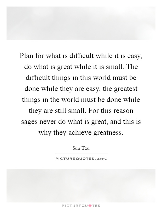 Plan for what is difficult while it is easy, do what is great while it is small. The difficult things in this world must be done while they are easy, the greatest things in the world must be done while they are still small. For this reason sages never do what is great, and this is why they achieve greatness Picture Quote #1