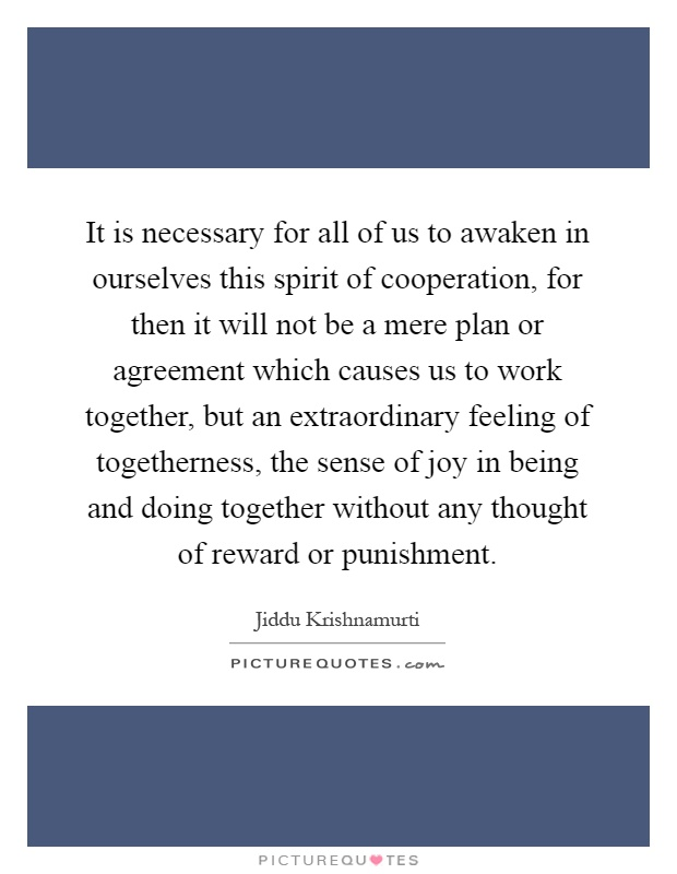 It is necessary for all of us to awaken in ourselves this spirit of cooperation, for then it will not be a mere plan or agreement which causes us to work together, but an extraordinary feeling of togetherness, the sense of joy in being and doing together without any thought of reward or punishment Picture Quote #1
