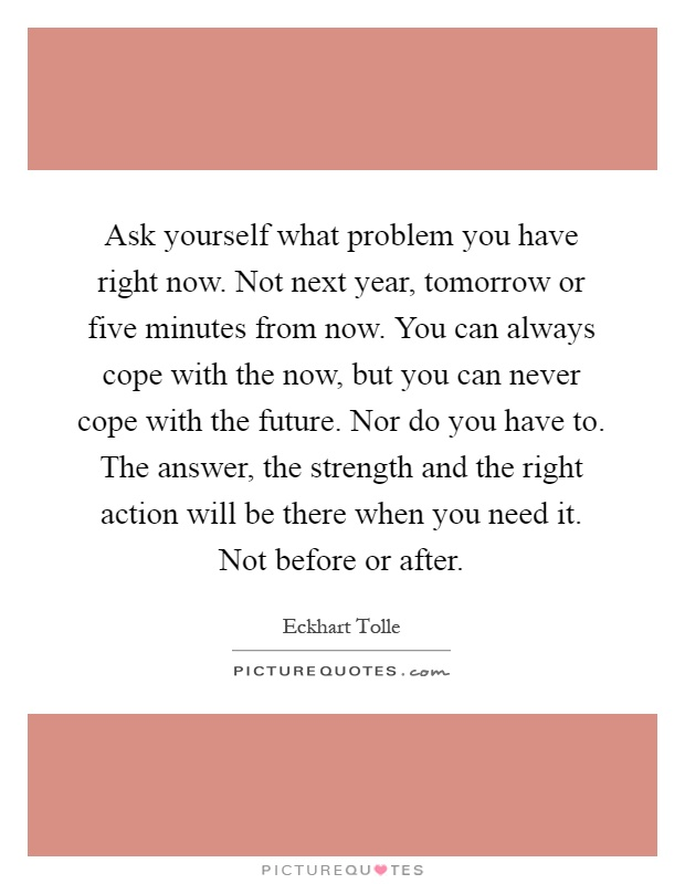 Ask yourself what problem you have right now. Not next year, tomorrow or five minutes from now. You can always cope with the now, but you can never cope with the future. Nor do you have to. The answer, the strength and the right action will be there when you need it. Not before or after Picture Quote #1
