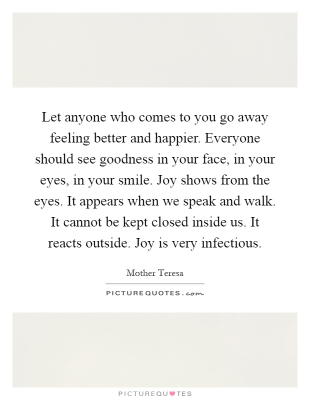 Let anyone who comes to you go away feeling better and happier. Everyone should see goodness in your face, in your eyes, in your smile. Joy shows from the eyes. It appears when we speak and walk. It cannot be kept closed inside us. It reacts outside. Joy is very infectious Picture Quote #1