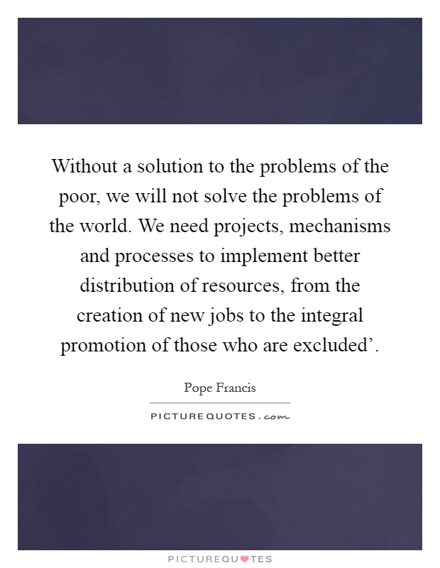 Without a solution to the problems of the poor, we will not solve the problems of the world. We need projects, mechanisms and processes to implement better distribution of resources, from the creation of new jobs to the integral promotion of those who are excluded' Picture Quote #1