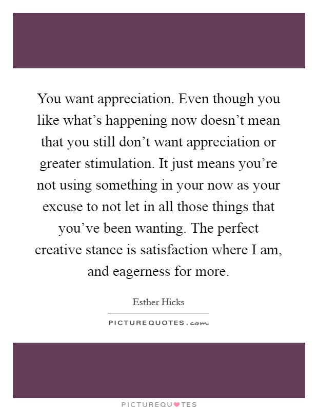 You want appreciation. Even though you like what\'s happening ...