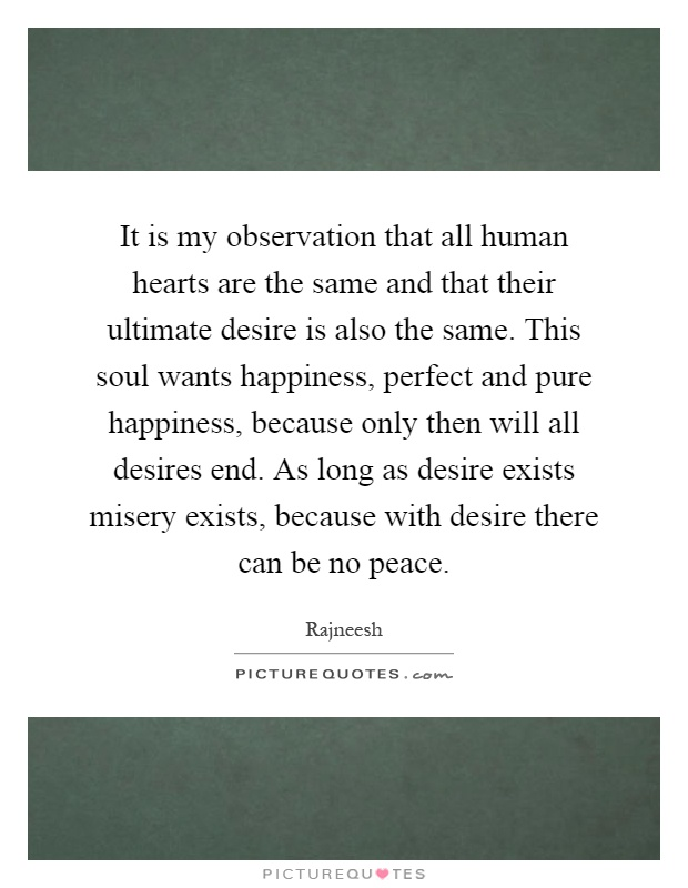 It is my observation that all human hearts are the same and that their ultimate desire is also the same. This soul wants happiness, perfect and pure happiness, because only then will all desires end. As long as desire exists misery exists, because with desire there can be no peace Picture Quote #1